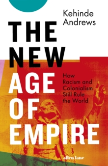 The New Age of Empire : How Racism and Colonialism Still Rule the World, Hardback Book