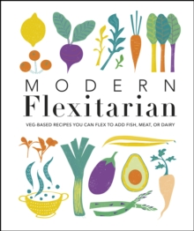 Modern Flexitarian : Veg-based Recipes you can Flex to add Fish, Meat, or Dairy, PDF eBook