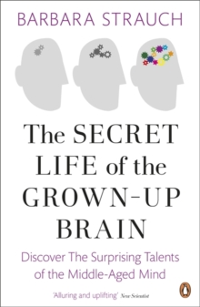 The Secret Life of the Grown-Up Brain : Discover The Surprising Talents of the Middle-Aged Mind, Paperback / softback Book
