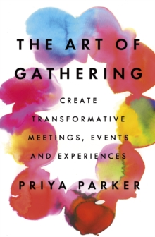 The Art of Gathering : Create Transformative Meetings, Events and Experiences, Paperback / softback Book
