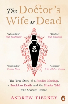 The Doctor's Wife Is Dead : The True Story of a Peculiar Marriage, a Suspicious Death, and the Murder Trial that Shocked Ireland, Paperback Book