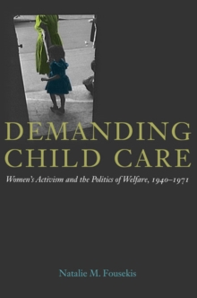 Demanding Child Care : Women's Activism and the Politics of Welfare, 1940-1971, Hardback Book