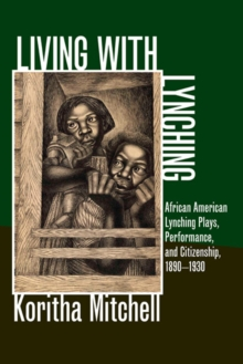 Living with Lynching : African American Lynching Plays, Performance, and Citizenship, 1890-1930, Hardback Book