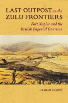 Last Outpost on the Zulu Frontier : Fort Napier and the British Imperial Garrison, Hardback Book