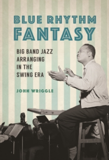 Blue Rhythm Fantasy : Big Band Jazz Arranging in the Swing Era, Hardback Book