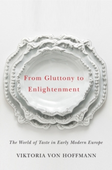 From Gluttony to Enlightenment : The World of Taste in Early Modern Europe, Hardback Book