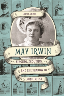 May Irwin : Singing, Shouting, and the Shadow of Minstrelsy, Hardback Book