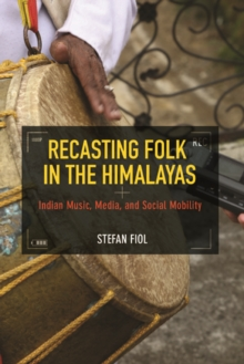 Recasting Folk in the Himalayas : Indian Music, Media, and Social Mobility, Hardback Book
