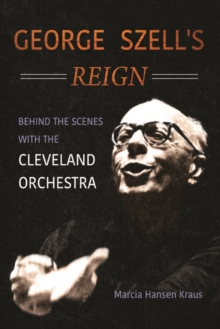 George Szell's Reign : Behind the Scenes with the Cleveland Orchestra, Hardback Book