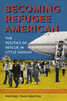 Becoming Refugee American : The Politics of Rescue in Little Saigon, Hardback Book