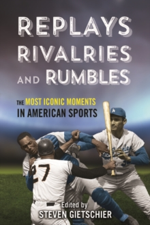 Replays, Rivalries, and Rumbles : The Most Iconic Moments in American Sports, Hardback Book