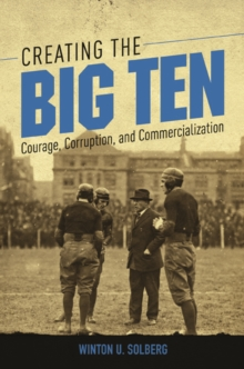Creating the Big Ten : Courage, Corruption, and Commercialization, Hardback Book