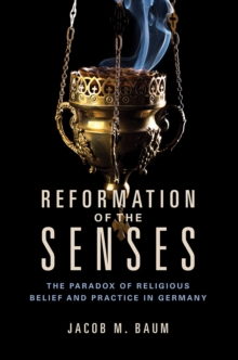Reformation of the Senses : The Paradox of Religious Belief and Practice in Germany, Hardback Book