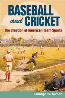 Baseball and Cricket : The Creation of American Team Sports, 1838-72, Paperback / softback Book