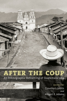 After the Coup : An Ethnographic Reframing of Guatemala 1954, Paperback / softback Book