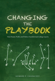 Changing the Playbook : How Power, Profit, and Politics Transformed College Sports, Paperback / softback Book