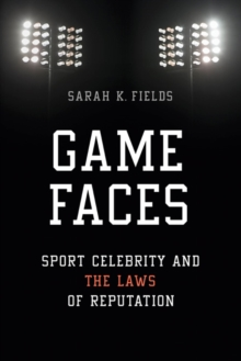 Game Faces : Sport Celebrity and the Laws of Reputation, Paperback Book