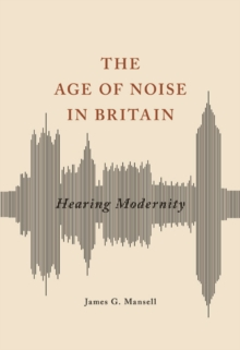 The Age of Noise in Britain : Hearing Modernity, Paperback / softback Book