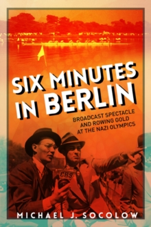 Six Minutes in Berlin : Broadcast Spectacle and Rowing Gold at the Nazi Olympics, Paperback / softback Book