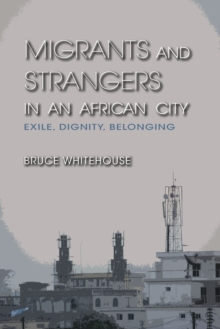 Migrants and Strangers in an African City : Exile, Dignity, Belonging, Paperback Book
