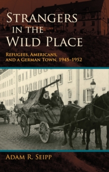 Strangers in the Wild Place : Refugees, Americans, and a German Town, 1945-1952, Hardback Book
