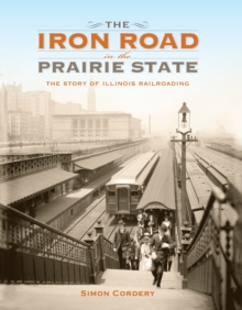 The Iron Road in the Prairie State : The Story of Illinois Railroading, Hardback Book