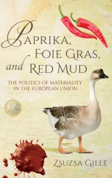 Paprika, Foie Gras, and Red Mud : The Politics of Materiality in the European Union, Hardback Book