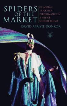 Spiders of the Market : Ghanaian Trickster Performance in a Web of Neoliberalism, Hardback Book