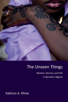 The Unseen Things : Women, Secrecy, and HIV in Northern Nigeria, Paperback Book