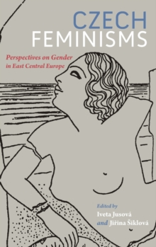 Czech Feminisms : Perspectives on Gender in East Central Europe, Hardback Book