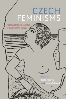 Czech Feminisms : Perspectives on Gender in East Central Europe, Paperback / softback Book