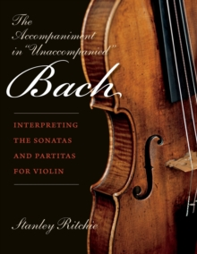 "The Accompaniment in ""Unaccompanied"" Bach : Interpreting the Sonatas and Partitas for Violin, Paperback / softback Book"