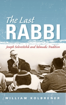 The Last Rabbi : Joseph Soloveitchik and Talmudic Tradition, Hardback Book