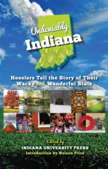 Undeniably Indiana : Hoosiers Tell the Story of Their Wacky and Wonderful State, Paperback / softback Book