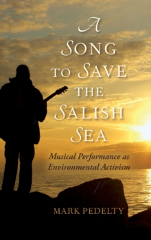 A Song to Save the Salish Sea : Musical Performance as Environmental Activism, Hardback Book