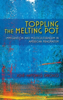 Toppling the Melting Pot : Immigration and Multiculturalism in American Pragmatism, Hardback Book