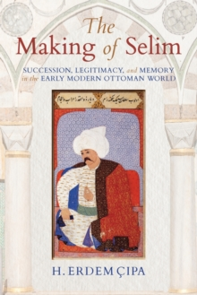 The Making of Selim : Succession, Legitimacy, and Memory in the Early Modern Ottoman World, Paperback / softback Book