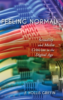 Feeling Normal : Sexuality and Media Criticism in the Digital Age, Hardback Book