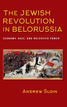 The Jewish Revolution in Belorussia : Economy, Race, and Bolshevik Power, Hardback Book