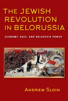 The Jewish Revolution in Belorussia : Economy, Race, and Bolshevik Power, Paperback / softback Book