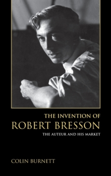 The Invention of Robert Bresson : The Auteur and His Market, Hardback Book