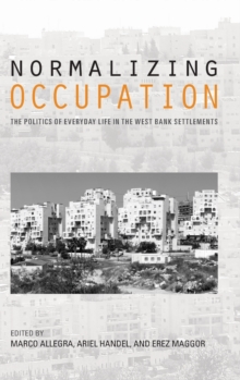 Normalizing Occupation : The Politics of Everyday Life in the West Bank Settlements, Hardback Book