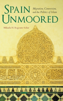 Spain Unmoored : Migration, Conversion, and the Politics of Islam, Hardback Book