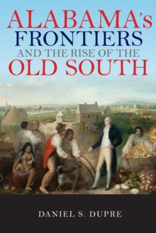 Alabama's Frontiers and the Rise of the Old South, Paperback / softback Book