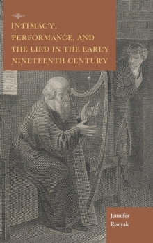 Intimacy, Performance, and the Lied in the Early Nineteenth Century, Hardback Book