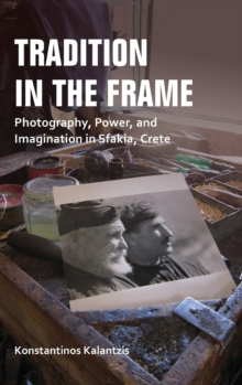 Tradition in the Frame : Photography, Power, and Imagination in Sfakia, Crete, Hardback Book