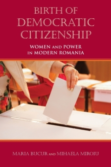Birth of Democratic Citizenship : Women and Power in Modern Romania, Paperback / softback Book