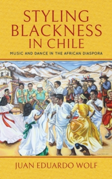 Styling Blackness in Chile : Music and Dance in the African Diaspora, Hardback Book