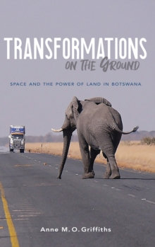 Transformations on the Ground : Space and the Power of Land in Botswana, Hardback Book