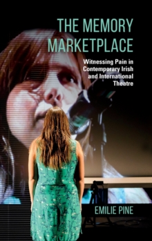 The Memory Marketplace : Witnessing Pain in Contemporary Irish and International Theatre, Hardback Book
